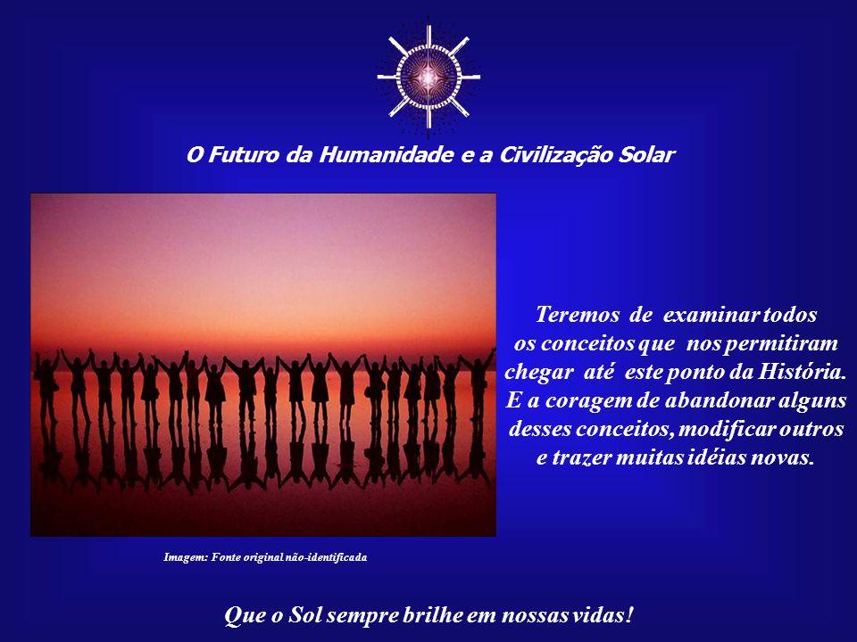☼ O Futuro da Humanidade e a Civilização Solar Que o Sol sempre brilhe em nossas vidas! Tal despertar coletivo exigirá, acima de tudo, um esforço con-