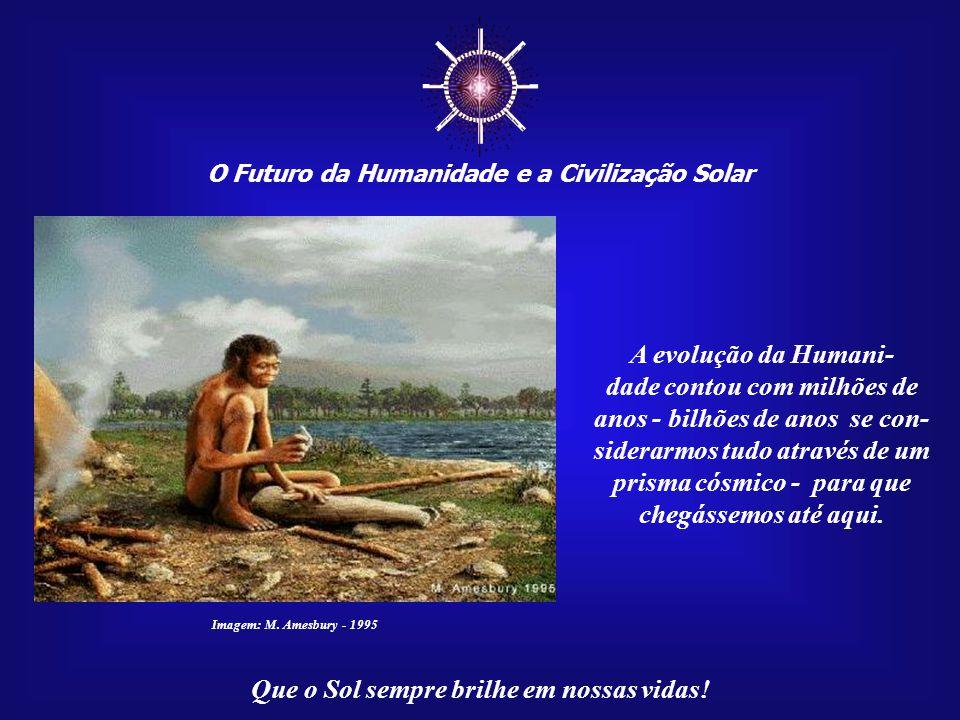 ☼ O Futuro da Humanidade e a Civilização Solar Que o Sol sempre brilhe em nossas vidas! Teremos de examinar todos os conceitos que nos permitiram cheg