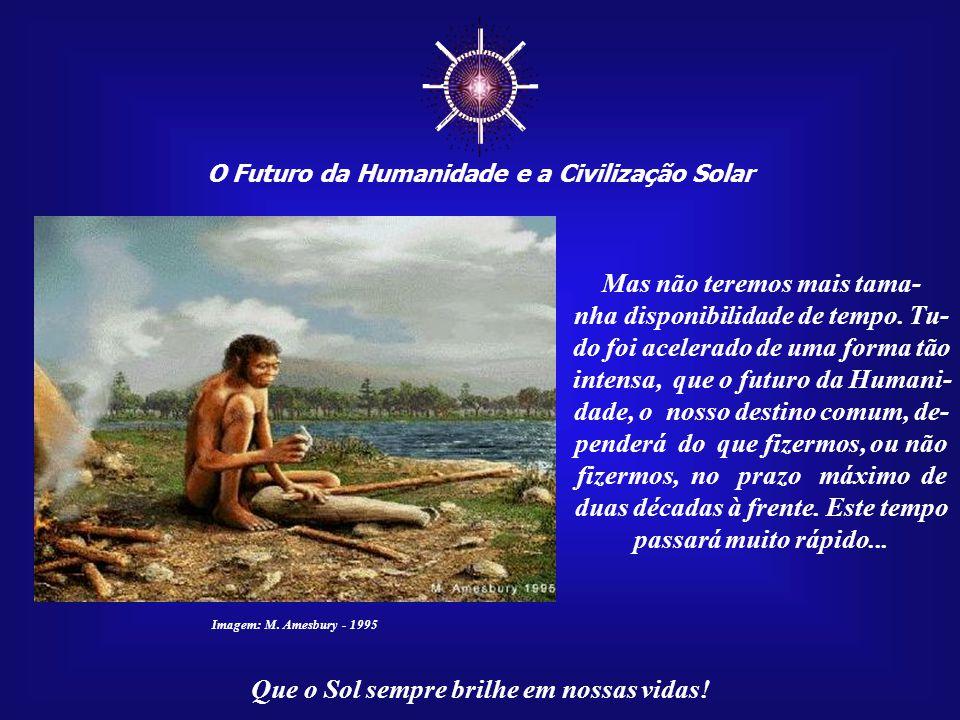 ☼ O Futuro da Humanidade e a Civilização Solar Que o Sol sempre brilhe em nossas vidas! A evolução da Humani- dade contou com milhões de anos - bilhõe