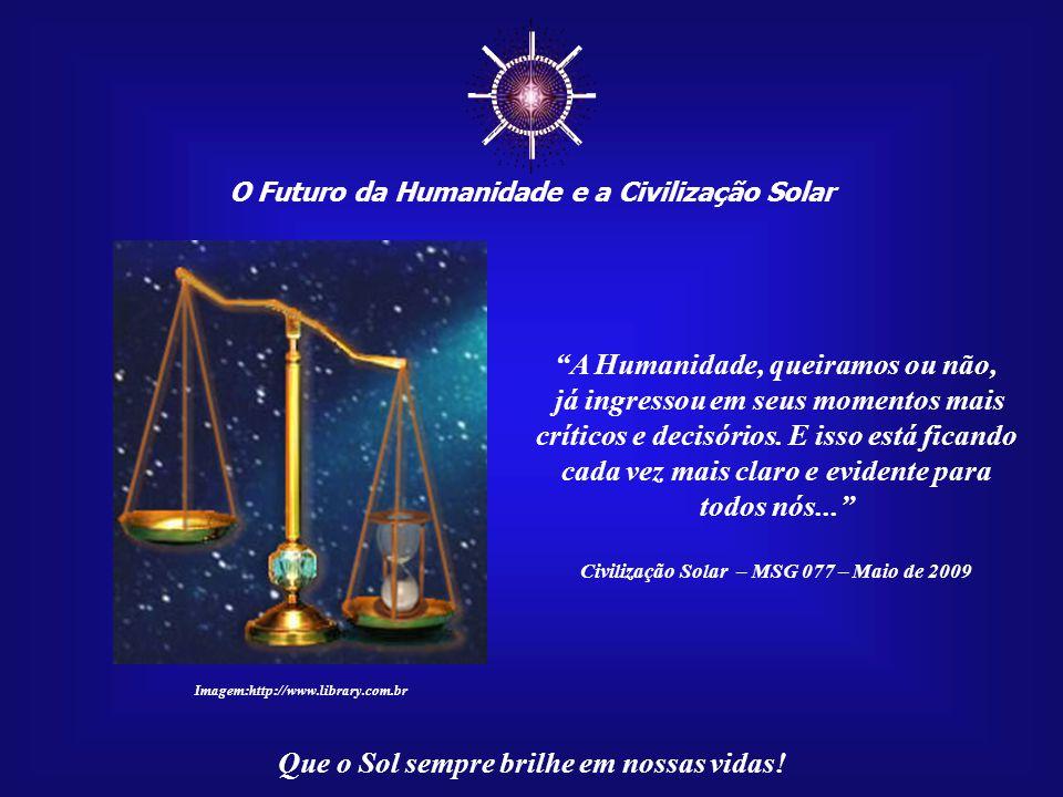 ☼ O Futuro da Humanidade e a Civilização Solar Que o Sol sempre brilhe em nossas vidas! Mas não teremos mais tama- nha disponibilidade de tempo. Tu- d