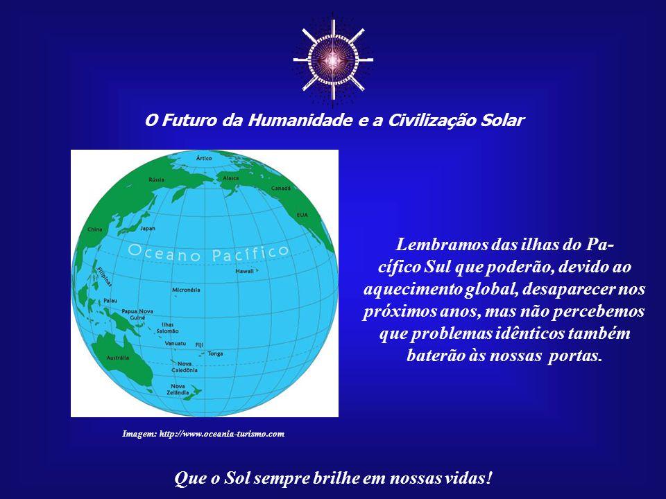 ☼ O Futuro da Humanidade e a Civilização Solar Que o Sol sempre brilhe em nossas vidas! Já se pode ouvir os lamentos da Mãe Terra, pelo menos por aque