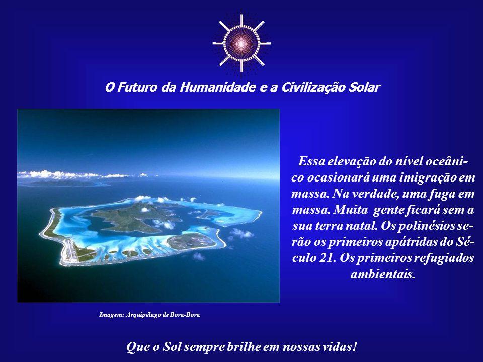 ☼ O Futuro da Humanidade e a Civilização Solar Que o Sol sempre brilhe em nossas vidas! Lembramos das ilhas do Pa- cífico Sul que poderão, devido ao a
