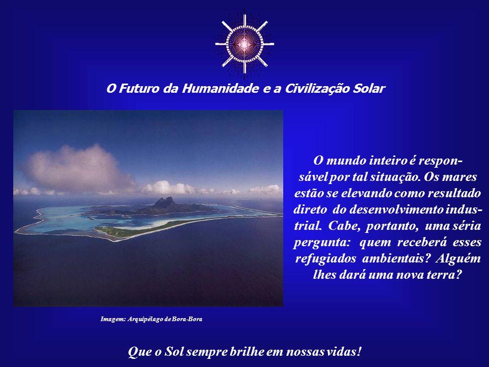 ☼ O Futuro da Humanidade e a Civilização Solar Que o Sol sempre brilhe em nossas vidas! Essa elevação do nível oceâni- co ocasionará uma imigração em