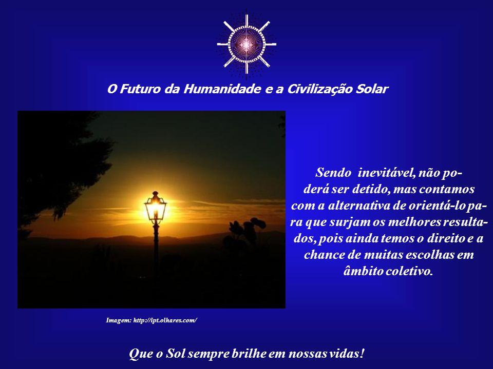 ☼ O Futuro da Humanidade e a Civilização Solar Que o Sol sempre brilhe em nossas vidas! Desde que consigamos superar os desafios que estão nos aguarda