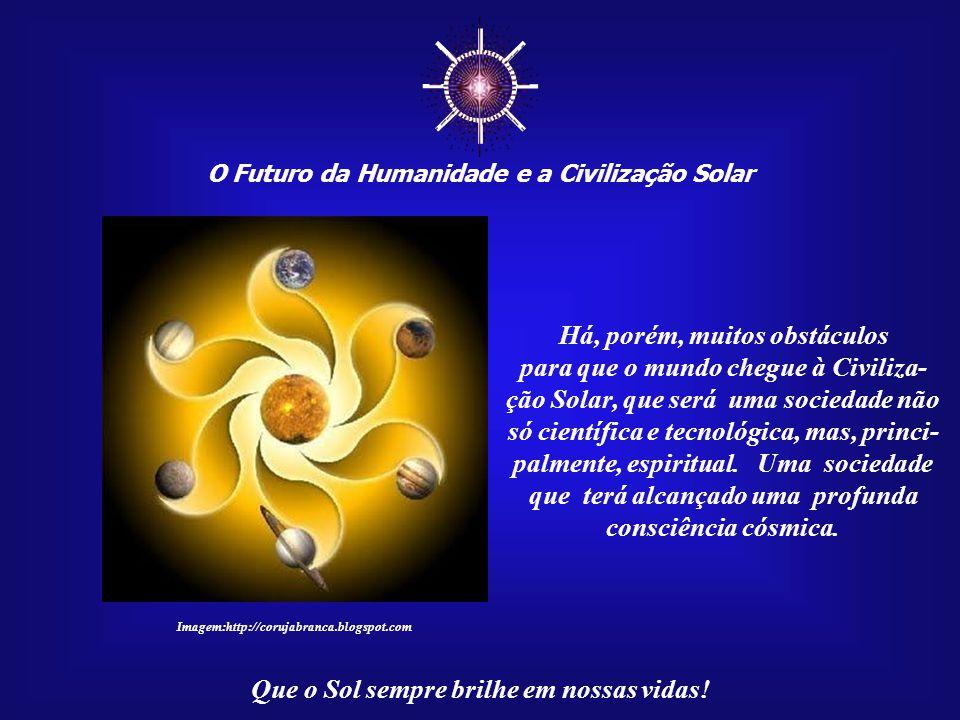 ☼ O Futuro da Humanidade e a Civilização Solar Que o Sol sempre brilhe em nossas vidas! Sendo inevitável, não po- derá ser detido, mas contamos com a