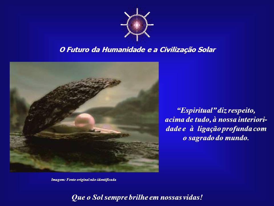 ☼ O Futuro da Humanidade e a Civilização Solar Que o Sol sempre brilhe em nossas vidas! Há, porém, muitos obstáculos para que o mundo chegue à Civiliz
