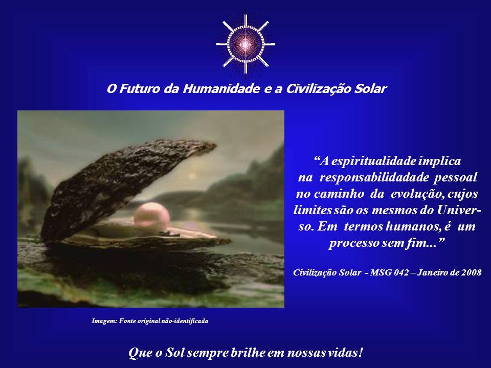 """☼ O Futuro da Humanidade e a Civilização Solar Que o Sol sempre brilhe em nossas vidas! """"O caminho espiritual re- presenta o desenvolvimento dos poten"""