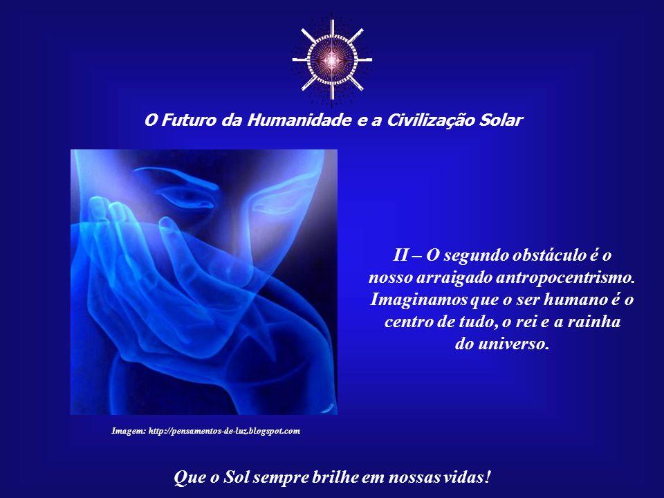 ☼ O Futuro da Humanidade e a Civilização Solar Que o Sol sempre brilhe em nossas vidas! I – O primeiro obstáculo é a inconsciência e a ignorância acer