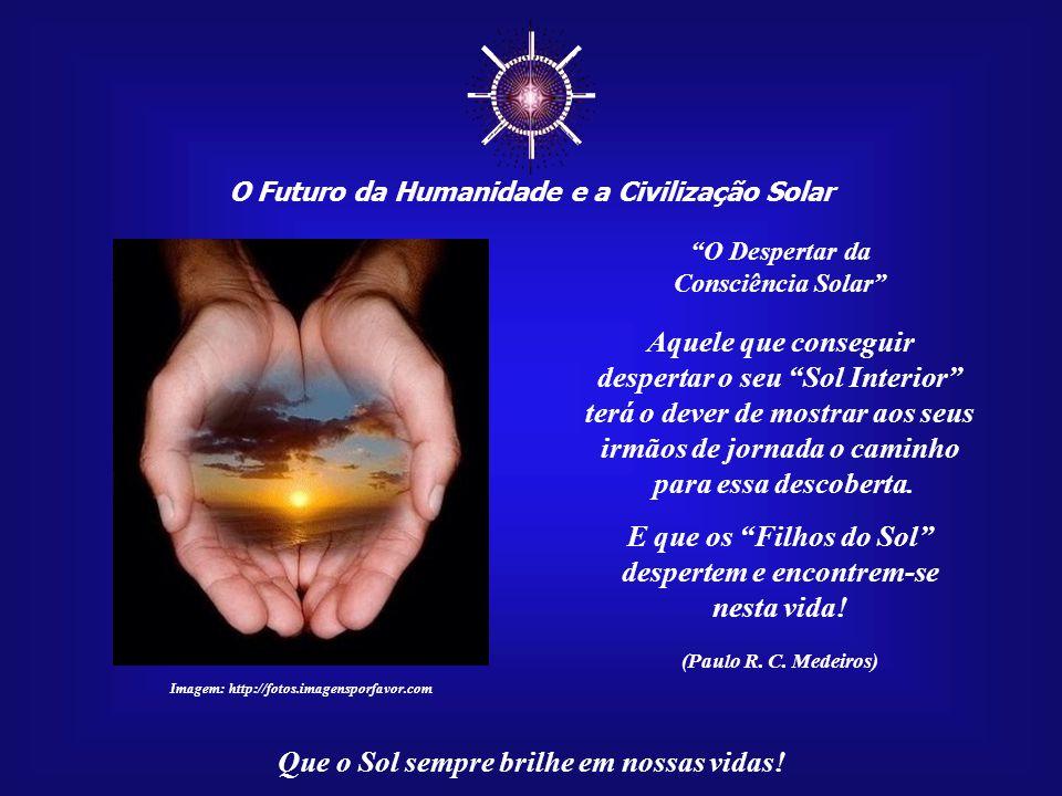 ☼ O Futuro da Humanidade e a Civilização Solar Que o Sol sempre brilhe em nossas vidas! Akhenaton, que foi um verdadeiro Príncipe da Paz, deixou-nos u