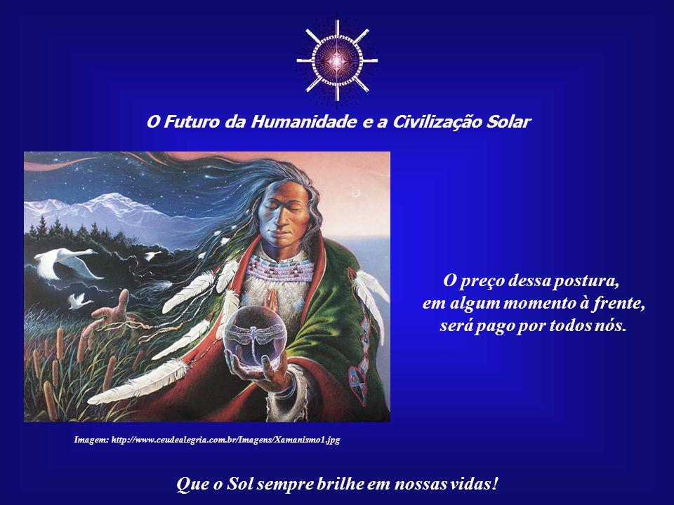 ☼ O Futuro da Humanidade e a Civilização Solar Que o Sol sempre brilhe em nossas vidas! Mas o maior obstáculo de todos é a falta de amor pela Terra. É