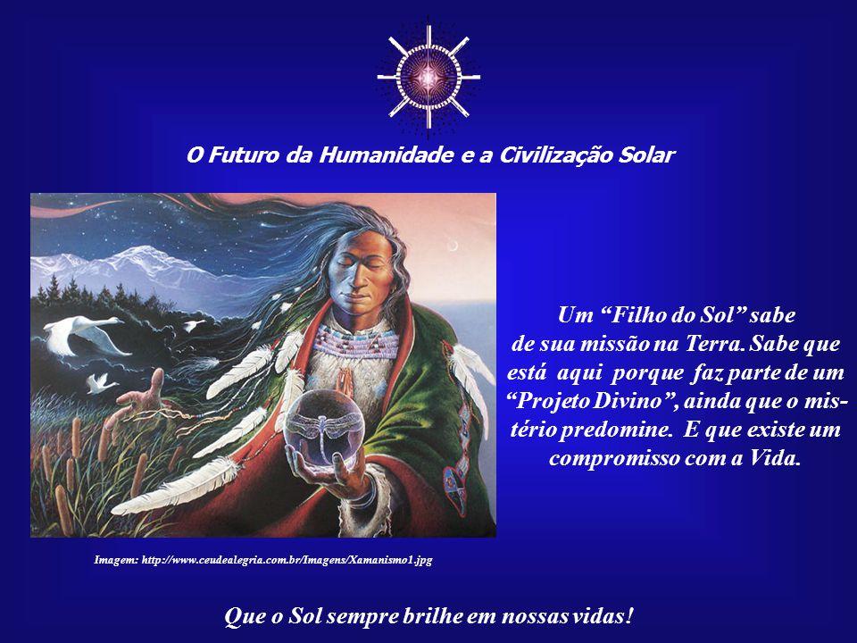 """☼ O Futuro da Humanidade e a Civilização Solar Que o Sol sempre brilhe em nossas vidas! Um """"Filho do Sol"""" tem uma ligação profunda, física e espiri- t"""