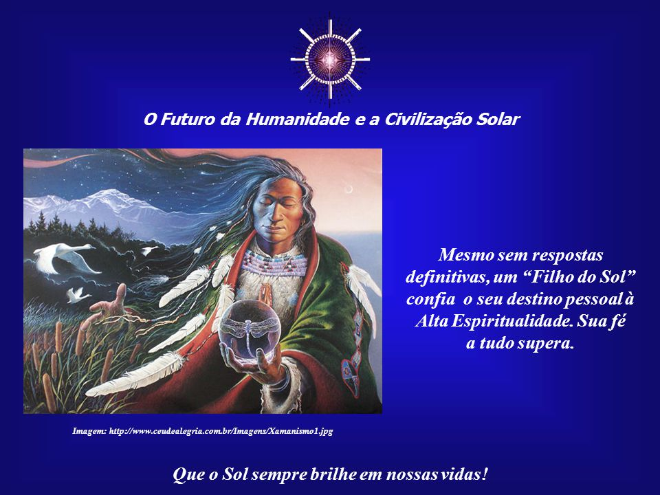 """☼ O Futuro da Humanidade e a Civilização Solar Que o Sol sempre brilhe em nossas vidas! Um """"Filho do Sol"""" sabe de sua missão na Terra. Sabe que está a"""