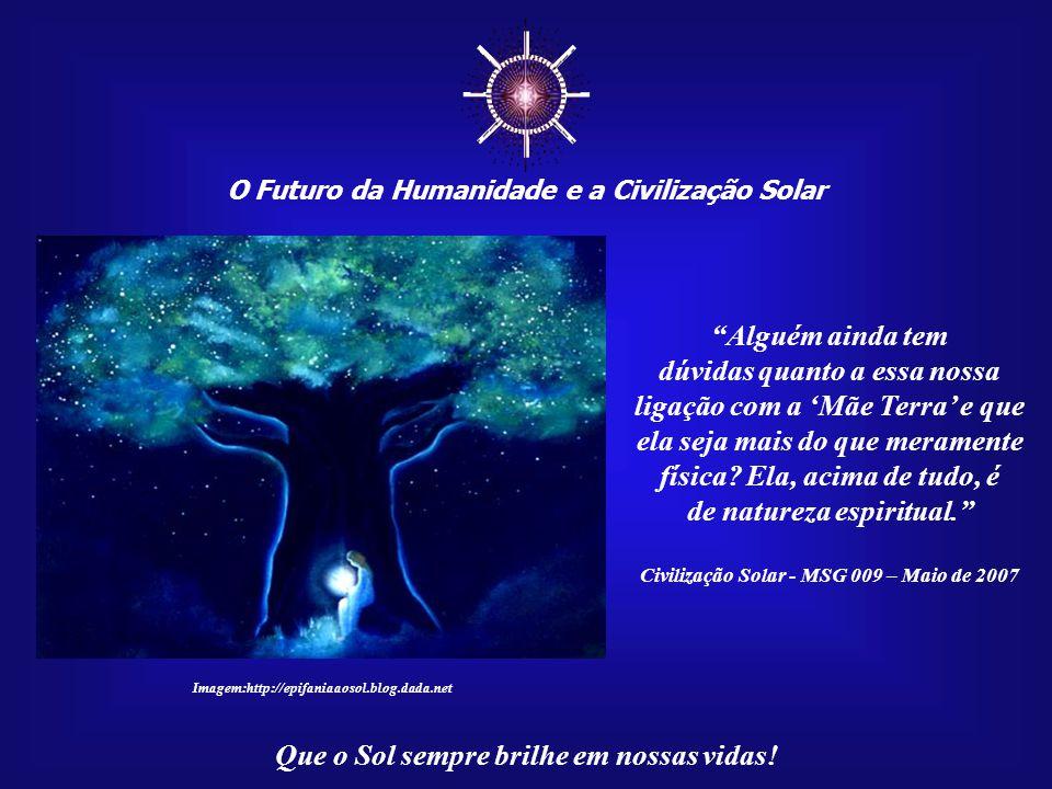 ☼ O Futuro da Humanidade e a Civilização Solar Que o Sol sempre brilhe em nossas vidas! Mas, de vez em quando, chora silenciosamente, por ver o que a