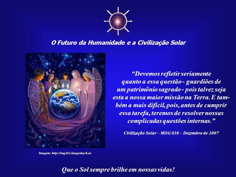 """☼ O Futuro da Humanidade e a Civilização Solar Que o Sol sempre brilhe em nossas vidas! """"Alguém ainda tem dúvidas quanto a essa nossa ligação com a 'M"""
