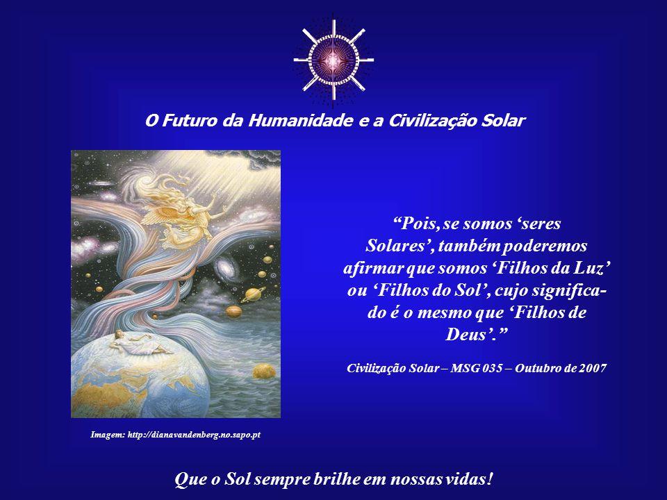 """☼ O Futuro da Humanidade e a Civilização Solar Que o Sol sempre brilhe em nossas vidas! """"Devemos refletir seriamente quanto a essa questão - guardiões"""