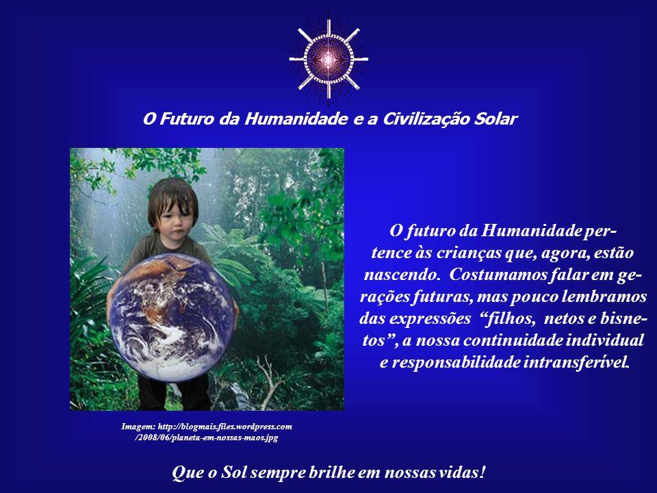 """☼ O Futuro da Humanidade e a Civilização Solar Que o Sol sempre brilhe em nossas vidas! """"A condição de """"Filho do Sol"""" corresponde à verdadeira identid"""