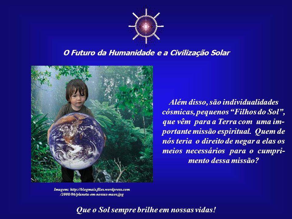 ☼ O Futuro da Humanidade e a Civilização Solar Que o Sol sempre brilhe em nossas vidas! O mundo deverá investir o máxi- mo que for possível na formaçã