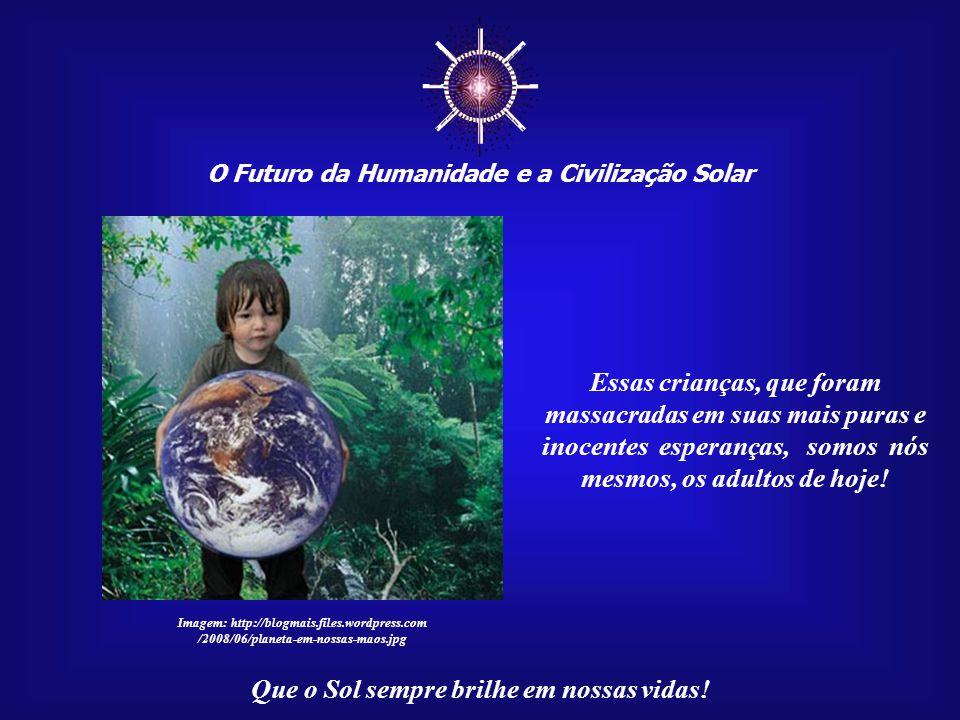 ☼ O Futuro da Humanidade e a Civilização Solar Que o Sol sempre brilhe em nossas vidas! Foram massacradas as esperanças de milhões, talvez bilhões, de