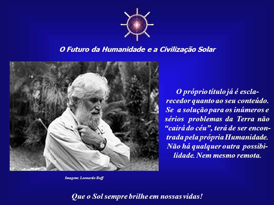 ☼ O Futuro da Humanidade e a Civilização Solar Que o Sol sempre brilhe em nossas vidas! Esta mensagem resulta de reflexões geradas pela leitura do liv