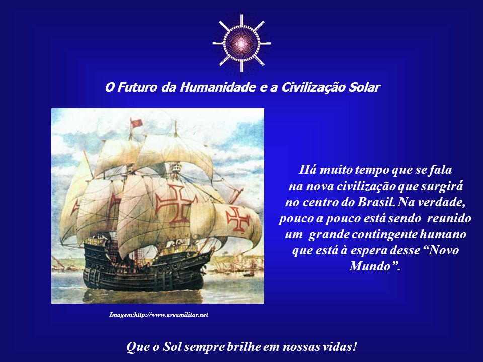 ☼ O Futuro da Humanidade e a Civilização Solar Que o Sol sempre brilhe em nossas vidas! A História do Brasil é um longo processo. Iniciou-se com a che