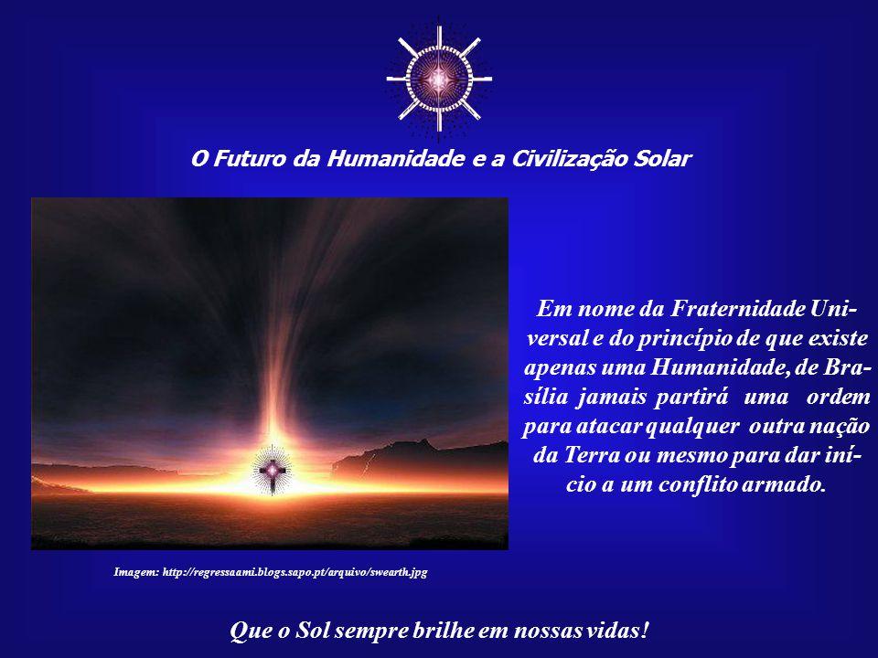 ☼ O Futuro da Humanidade e a Civilização Solar Que o Sol sempre brilhe em nossas vidas! Isso representa muita responsabilidade, tolerância e aceitação