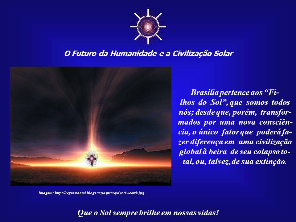 ☼ O Futuro da Humanidade e a Civilização Solar Que o Sol sempre brilhe em nossas vidas! Em nome da Fraternidade Uni- versal e do princípio de que exis