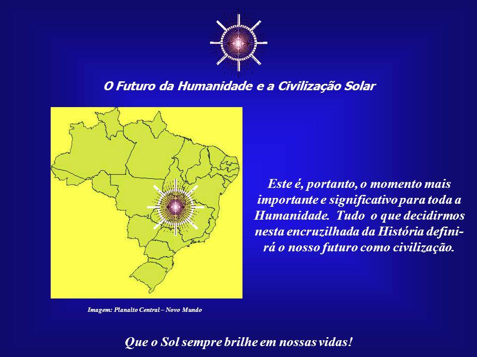 ☼ O Futuro da Humanidade e a Civilização Solar Que o Sol sempre brilhe em nossas vidas! Como falamos antes, o momento crítico para muitos problemas am