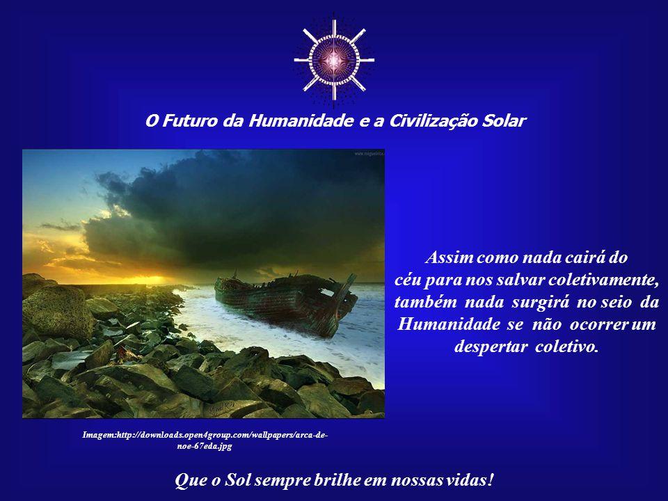 ☼ O Futuro da Humanidade e a Civilização Solar Que o Sol sempre brilhe em nossas vidas! Em termos cósmicos e evo- lutivos, há uma boa razão para isso: