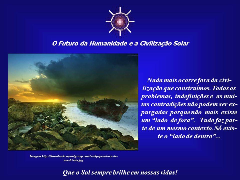 ☼ O Futuro da Humanidade e a Civilização Solar Que o Sol sempre brilhe em nossas vidas! Assim como nada cairá do céu para nos salvar coletivamente, ta