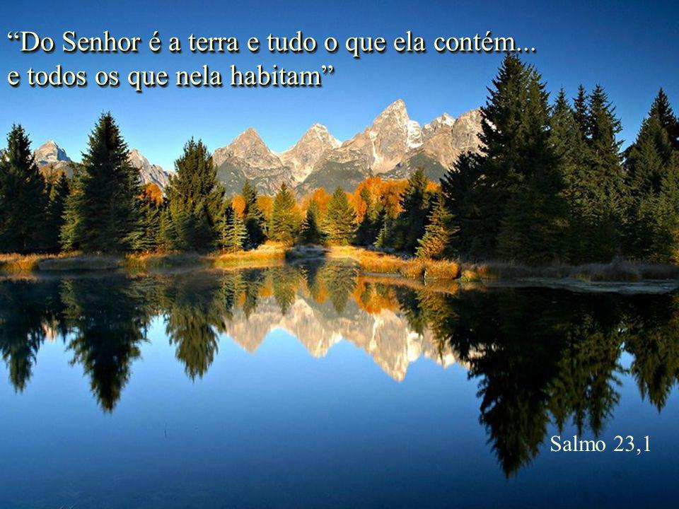 Do Senhor é a terra e tudo o que ela contém...
