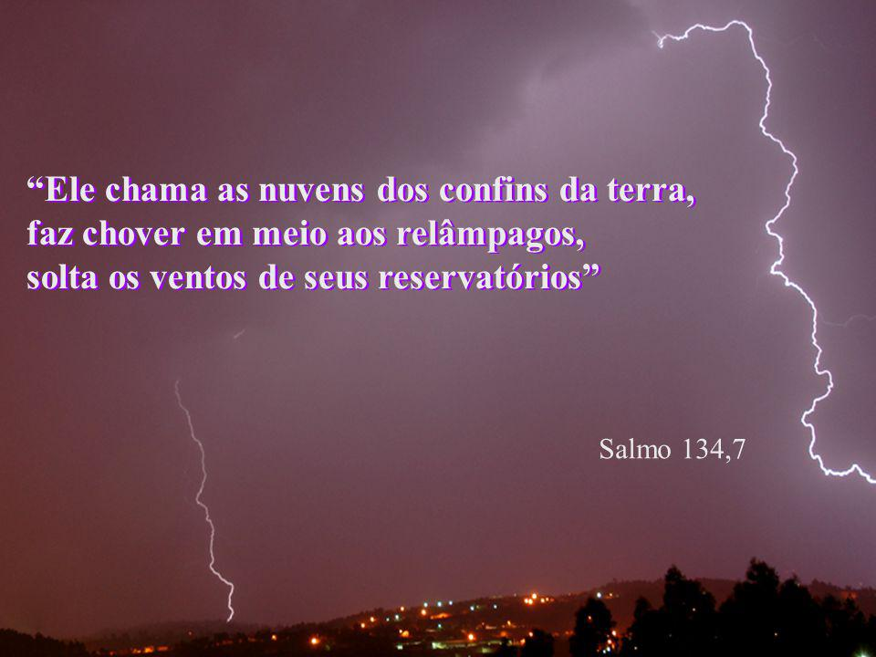 Salmo 94,4 Ele chama as nuvens dos confins da terra, faz chover em meio aos relâmpagos, solta os ventos de seus reservatórios Salmo 134,7