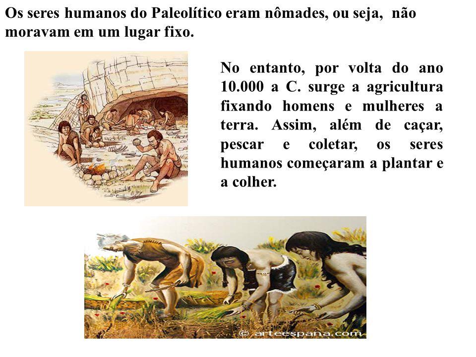 Os seres humanos do Paleolítico eram nômades, ou seja, não moravam em um lugar fixo. No entanto, por volta do ano 10.000 a C. surge a agricultura fixa