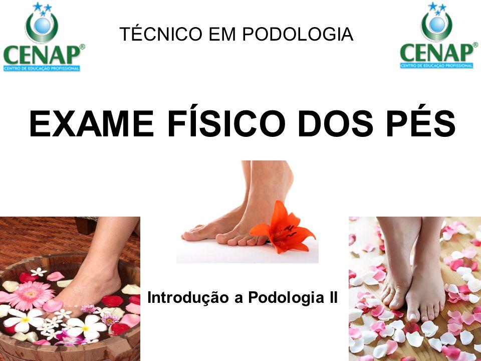EXAME FÍSICO DOS PÉS Introdução a Podologia II TÉCNICO EM PODOLOGIA
