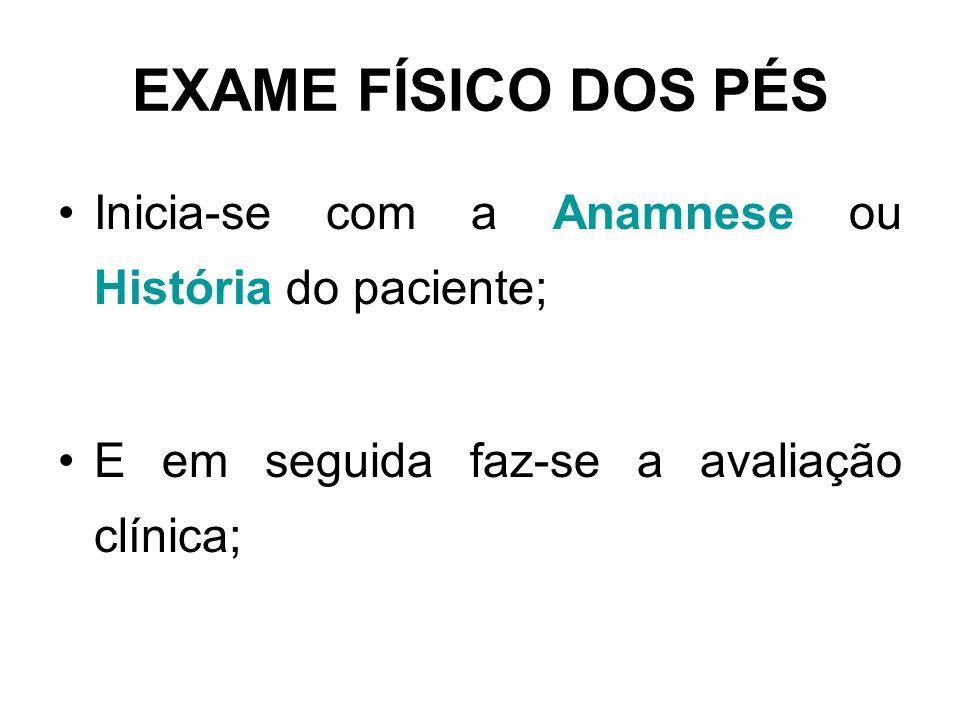 Inicia-se com a Anamnese ou História do paciente; E em seguida faz-se a avaliação clínica; EXAME FÍSICO DOS PÉS