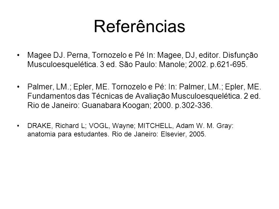 Referências Magee DJ. Perna, Tornozelo e Pé In: Magee, DJ, editor. Disfunção Musculoesquelética. 3 ed. São Paulo: Manole; 2002. p.621-695. Palmer, LM.