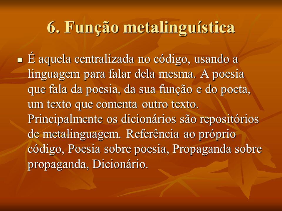6. Função metalinguística É aquela centralizada no código, usando a linguagem para falar dela mesma. A poesia que fala da poesia, da sua função e do p