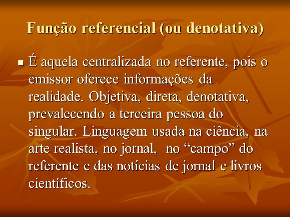Função referencial (ou denotativa) É aquela centralizada no referente, pois o emissor oferece informações da realidade. Objetiva, direta, denotativa,