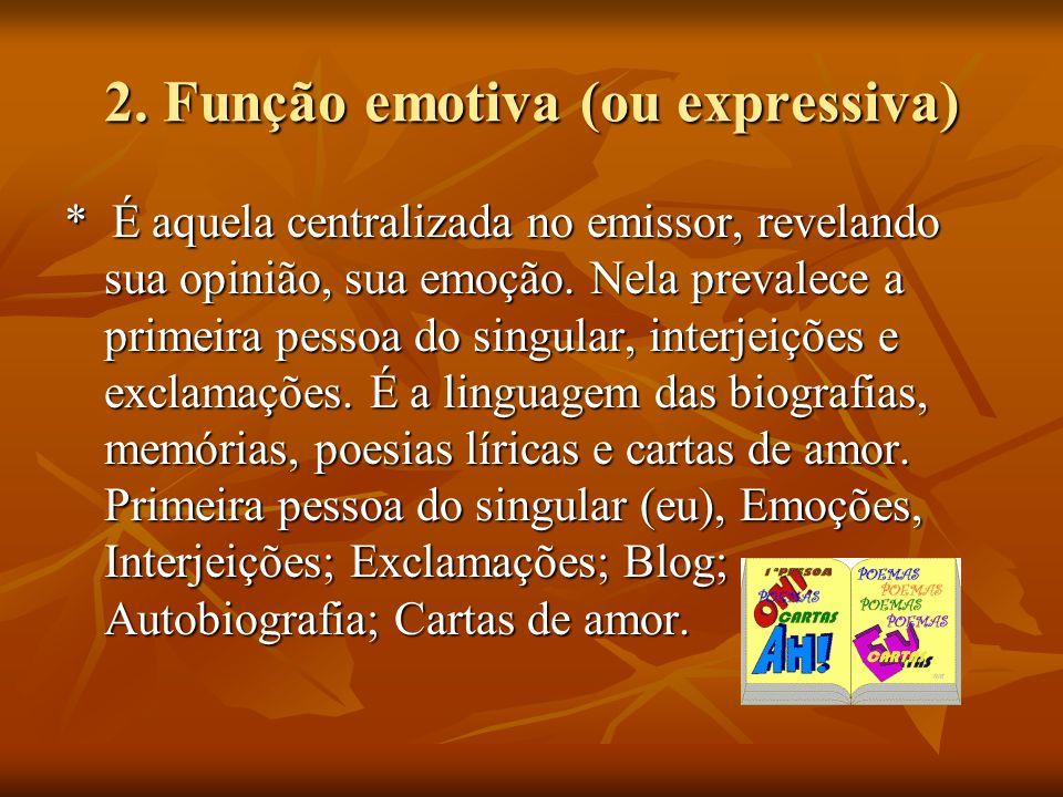 2. Função emotiva (ou expressiva) * É aquela centralizada no emissor, revelando sua opinião, sua emoção. Nela prevalece a primeira pessoa do singular,