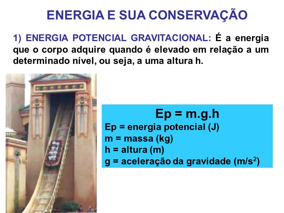 ENERGIA E SUA CONSERVAÇÃO 1) ENERGIA POTENCIAL GRAVITACIONAL: É a energia que o corpo adquire quando é elevado em relação a um determinado nível, ou seja, a uma altura h.