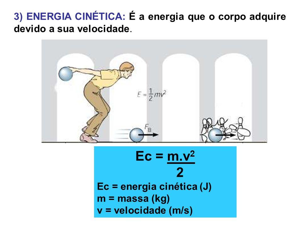 3) ENERGIA CINÉTICA: É a energia que o corpo adquire devido a sua velocidade. Ec = m.v 2 2 Ec = energia cinética (J) m = massa (kg) v = velocidade (m/