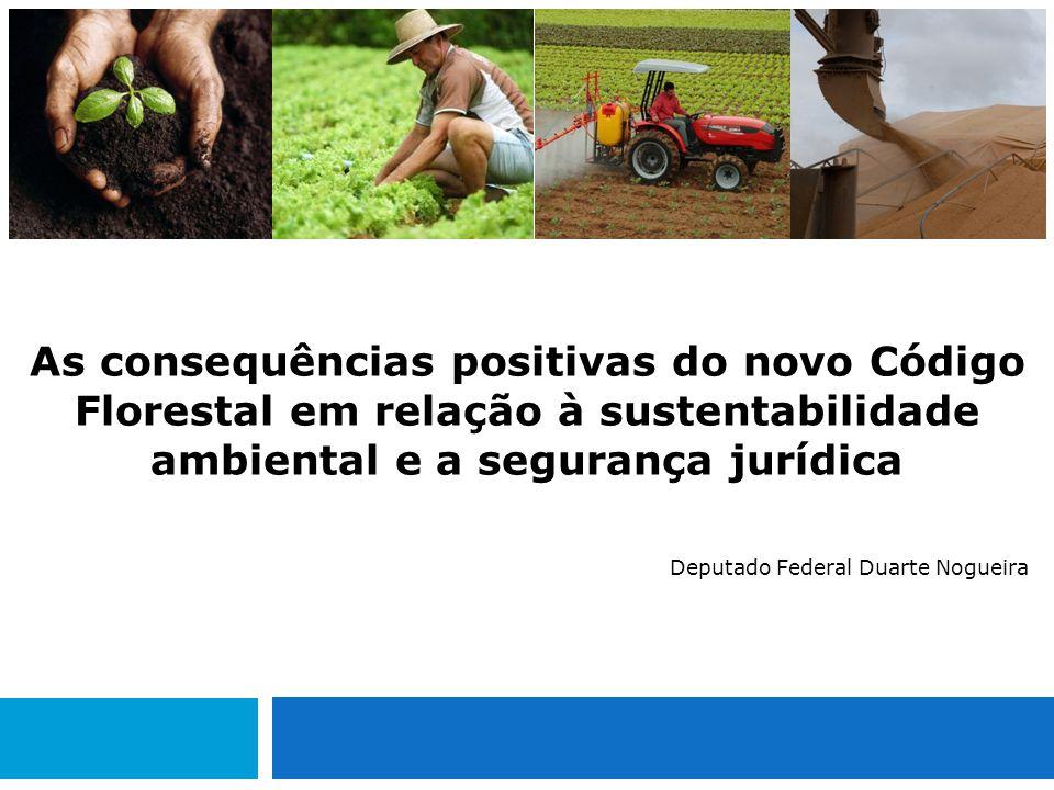 As consequências positivas do novo Código Florestal em relação à sustentabilidade ambiental e a segurança jurídica Deputado Federal Duarte Nogueira