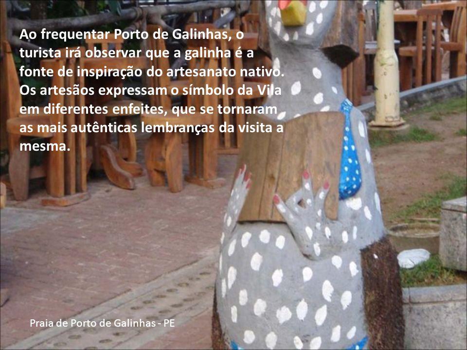 Praia de Porto de Galinhas - PE Ao frequentar Porto de Galinhas, o turista irá observar que a galinha é a fonte de inspiração do artesanato nativo.