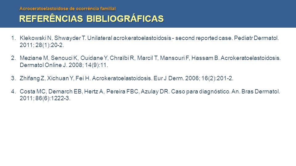Acroceratoelastoidose de ocorrência familial REFERÊNCIAS BIBLIOGRÁFICAS 1.Klekowski N, Shwayder T. Unilateral acrokeratoelastoidosis - second reported