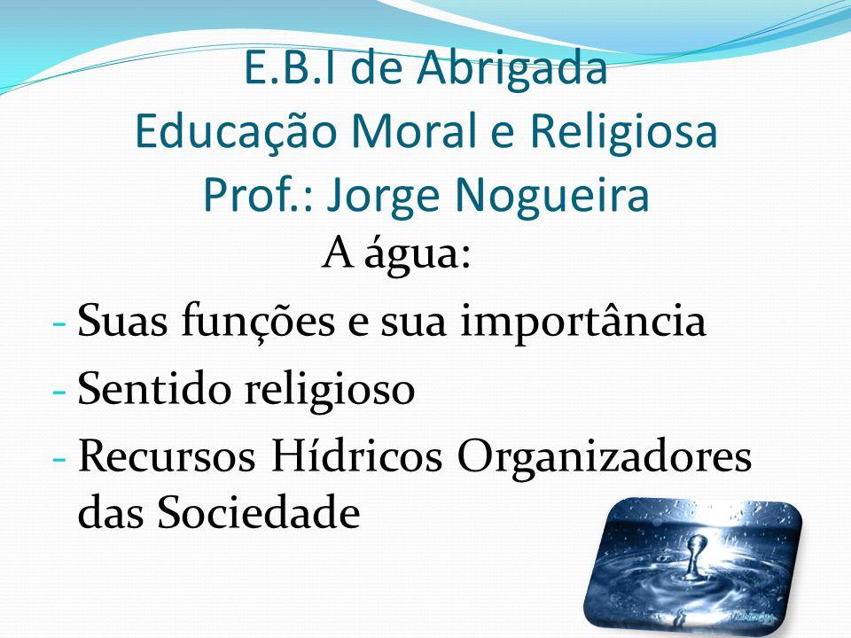E.B.I de Abrigada Educação Moral e Religiosa Prof.: Jorge Nogueira A água: - Suas funções e sua importância - Sentido religioso - Recursos Hídricos Or