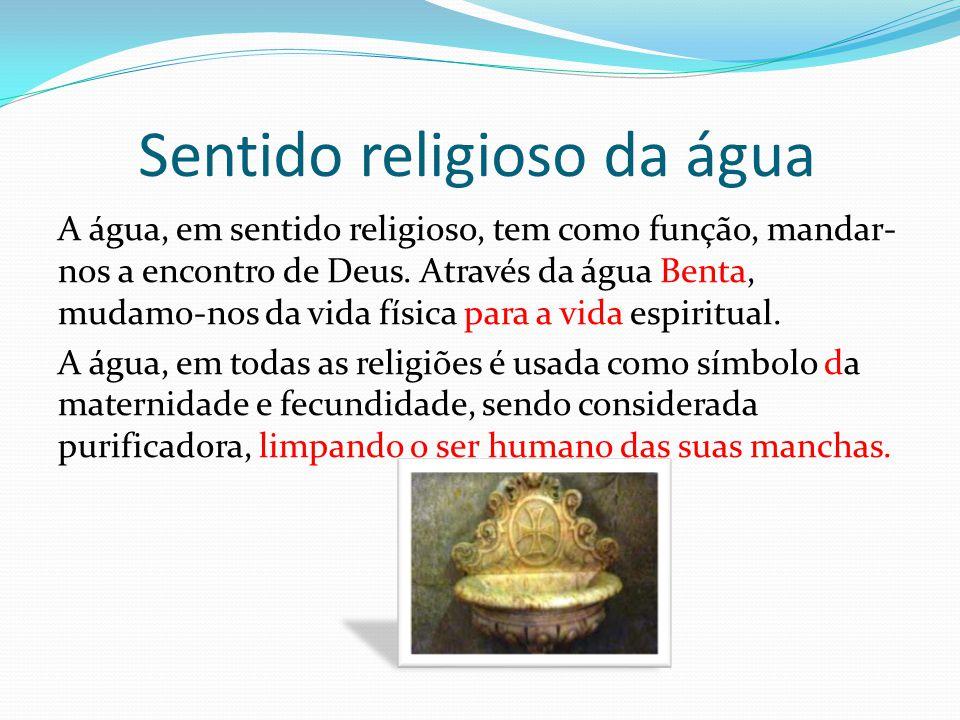 Sentido religioso da água A água, em sentido religioso, tem como função, mandar- nos a encontro de Deus. Através da água Benta, mudamo-nos da vida fís