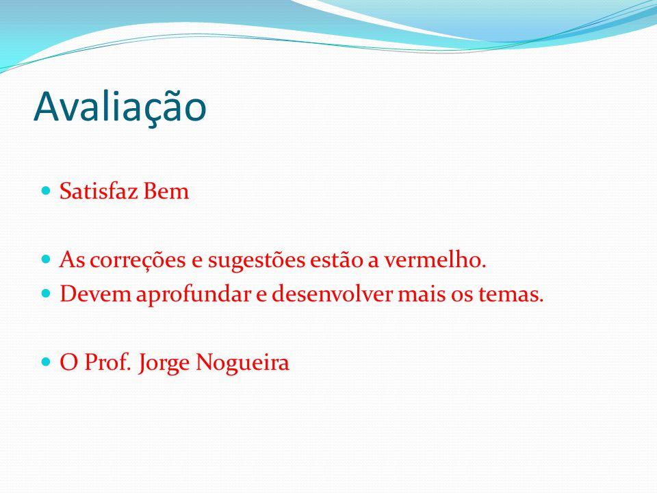 Avaliação Satisfaz Bem As correções e sugestões estão a vermelho. Devem aprofundar e desenvolver mais os temas. O Prof. Jorge Nogueira
