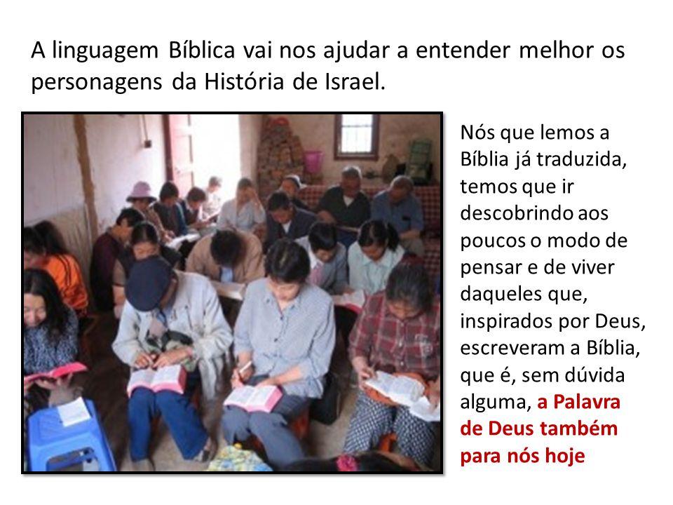 A linguagem Bíblica vai nos ajudar a entender melhor os personagens da História de Israel. Nós que lemos a Bíblia já traduzida, temos que ir descobrin