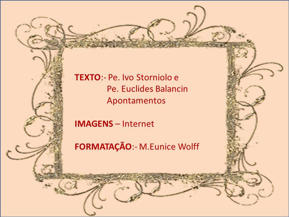 TEXTO:- Pe. Ivo Storniolo e Pe. Euclides Balancin Apontamentos IMAGENS – Internet FORMATAÇÃO:- M.Eunice Wolff
