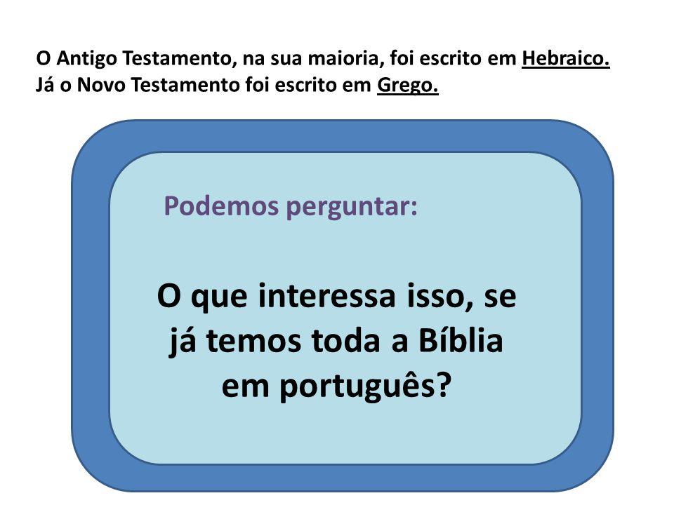O Antigo Testamento, na sua maioria, foi escrito em Hebraico. Já o Novo Testamento foi escrito em Grego. Podemos perguntar: O que interessa isso, se j