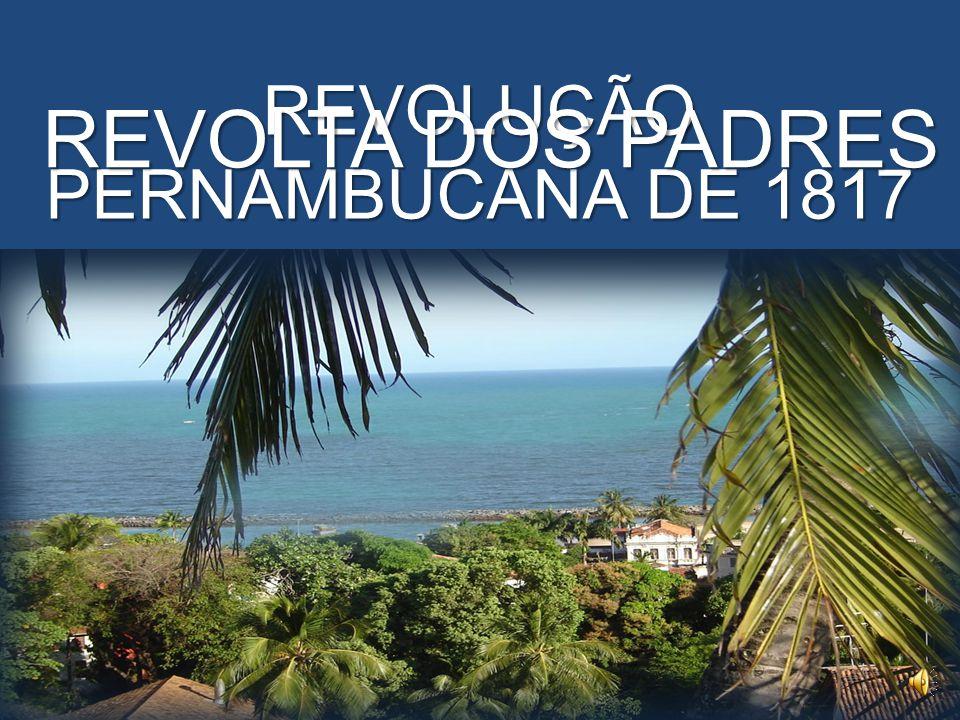 REVOLUÇÃO PERNAMBUCANA DE 1817 REVOLTA DOS PADRES